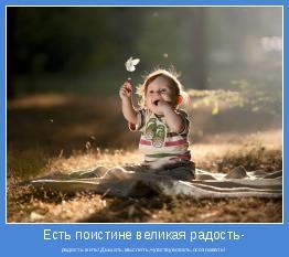 радость жить!Дышать,мыслить,чувствувовать,осознавать!