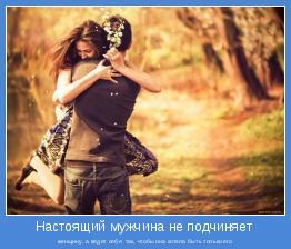 женщину, а ведет себя  так, чтобы она хотела быть только его