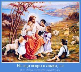 в Боге, и Господь пошлёт надёжных друзей по духу.