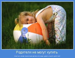 счастье своим взрослым детям-его надо дарить ещё в детстве!