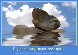даже сквозь камень-и в западне,она найдет,куда просочиться.