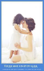 я смотрю на свою дочь и понимаю, что у меня оно уже есть)))