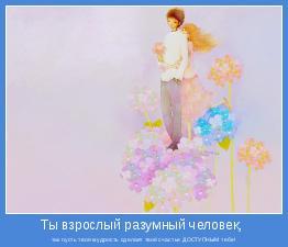 так пусть твоя мудрость сделает твоё счастье ДОСТУПНЫМ тебе!
