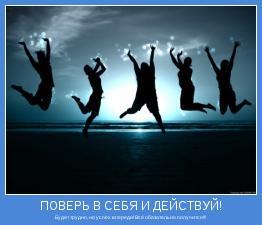 Будет трудно, но успех впереди! Всё обязательно получится!!!