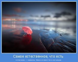 в этом мире, — перемены. Живое не может быть застывшим.