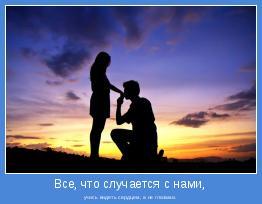 учись видеть сердцем, а не глазами.