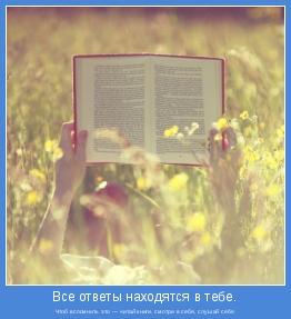 Чтоб вспомнить это — читай книги, смотри в себя, слушай себя