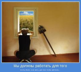 что бы Жить!, а не жить, для того чтобы работать...