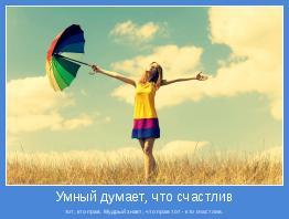 тот, кто прав. Мудрый знает, что прав тот - кто счастлив.