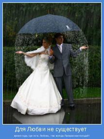 время года, где есть Любовь, там всегда Прекрасная погода!!!