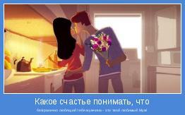 безгранично любящий тебя мужчина - это твой любимый Муж!