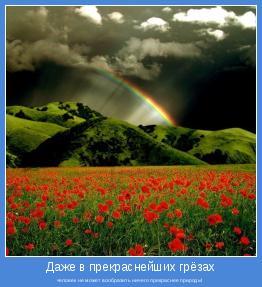 человек не может вообразить ничего прекраснее природы!