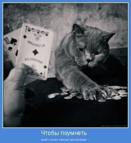 играй с более умными противниками ...