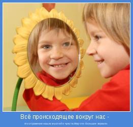 это отражение наших мыслей и чувств.Мир-это большое зеркало.