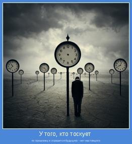 по прошлому и страшится будущего - нет настоящего