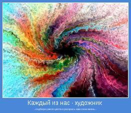 ...подбери умело цвета и раскрась ими свою жизнь...