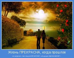 не напрягает, Настоящее ВПЕЧАТЛЯЕТ, а Будущее ВДОХНОВЛЯЕТ...