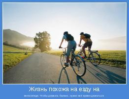 велосипеде. Чтобы держать баланс, нужно всё время двигаться.