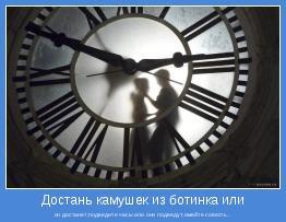 он достанет;подведите часы или они подведут;имейте совесть..