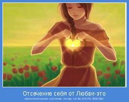 самое болезненное состояние, потому что Вы И ЕСТЬ ЛЮБОВЬ!
