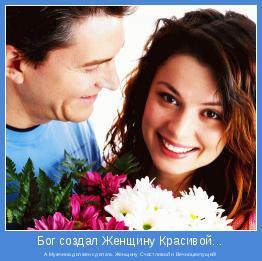 А Мужчина должен сделать Женщину Счастливой и Вечноцветущей!