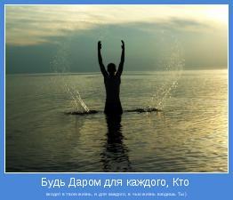 входит в твою жизнь, и для каждого, в чью жизнь входишь Ты:)