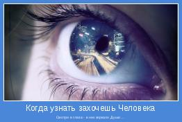 Смотри в глаза - в них зеркало Души ...