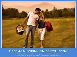 в свою Жизнь, именно тех людей, с которыми желаем быть ...