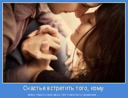 можно открыть свою Душу, без страха быть преданным ...