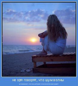 успокаивает, послушай море и оно многое расскажет