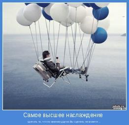 сделать то, что по мнению других Вы сделать не можете ...