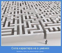 Пробивать стены, а в умении находить Двери ...