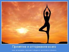 лишь метаморфозы зависимости.Мудрость заключается в балансе.