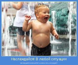 наслаждайся жизнью!Есть жизнь-есть ситуации!!!