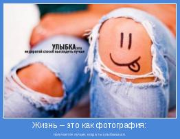 получается лучше, когда ты улыбаешься.