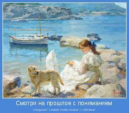 в будущее - с верой, и живи сегодня - с любовью!
