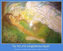 бесконечную Любовь Неба и Земли...Увидь это в себе.