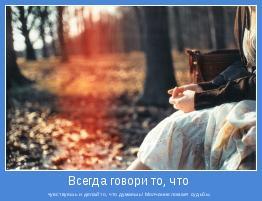 чувствуешь и делай то, что думаешь! Молчание ломает судьбы.