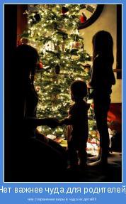 чем сохранение веры в чудо их детей!!!