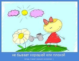 погоды, бывает хорошее настроение :)