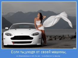 не оборачиваешься хотя бы раз - ты выбрал не ту машину.