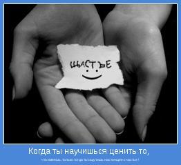 что имеешь, только тогда ты ощутишь настоящее счастье !