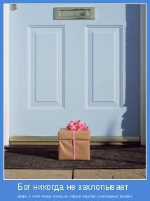 дверь у тебя перед носом,не открыв коробку шоколадных конфет