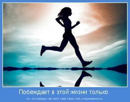 тот, кто победил сам себя: свой страх, лень и неуверенность.