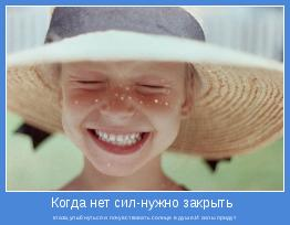 глаза,улыбнуться и почувствовать солнце в душе.И силы придут