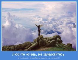 на проблемах... Не ошибается лишь тот...кто не живёт!!!