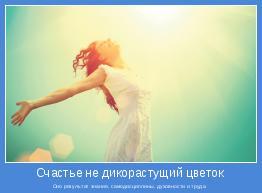 Оно результат знания, самодисциплины, духовности и труда.