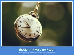 Используй каждый момент, как последний в своей жизни.