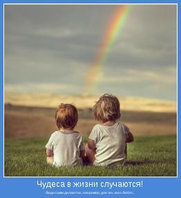 Люди сами делают их, например, для тех, кого Любят...