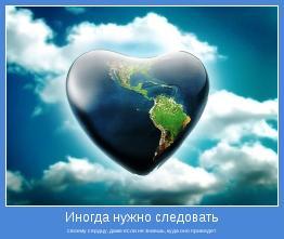 своему сердцу, даже если не знаешь, куда оно приведет